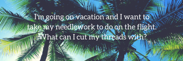 I'm going on vacation. Can I take scissors on my flight to do my needlework?